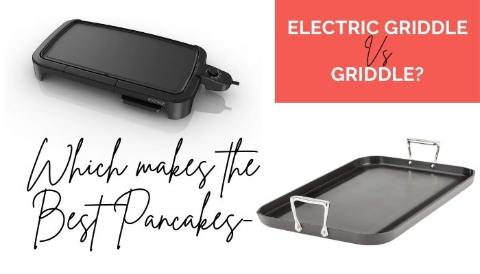 Which makes the Best Pancakes- Electric Griddle or Griddle?